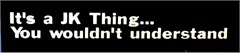 """""""It's a JK Thing You Wouldn't Understand"""" Decal (Small)"""
